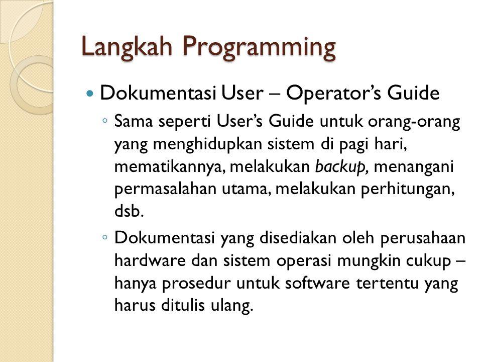 Langkah Programming Dokumentasi User – Operator's Guide ◦ Sama seperti User's Guide untuk orang-orang yang menghidupkan sistem di pagi hari, mematikan