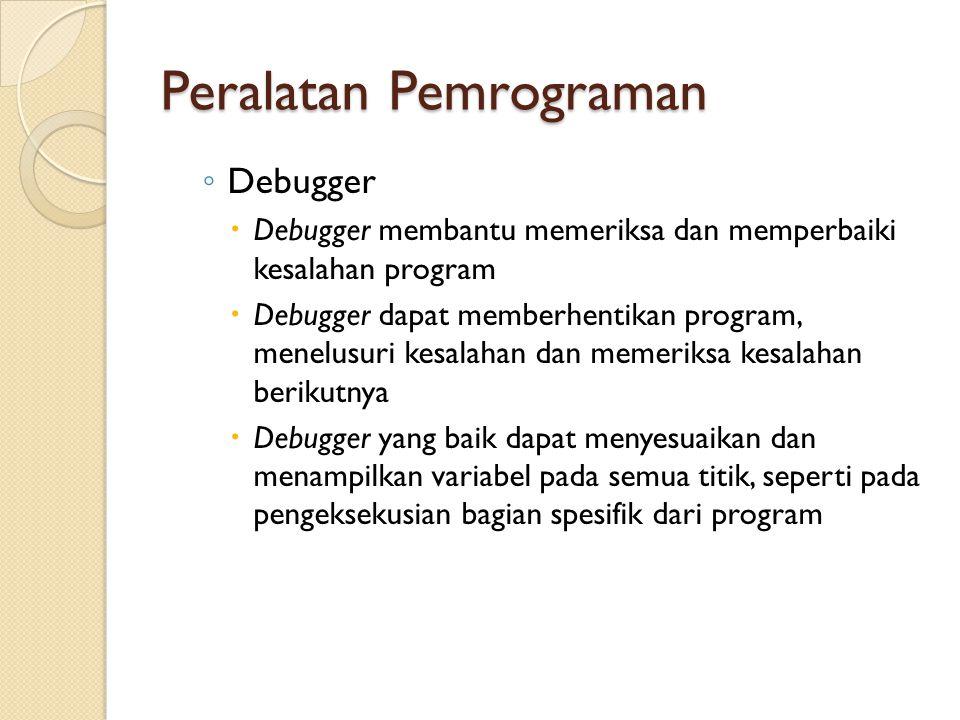 Peralatan Pemrograman ◦ Debugger  Debugger membantu memeriksa dan memperbaiki kesalahan program  Debugger dapat memberhentikan program, menelusuri k