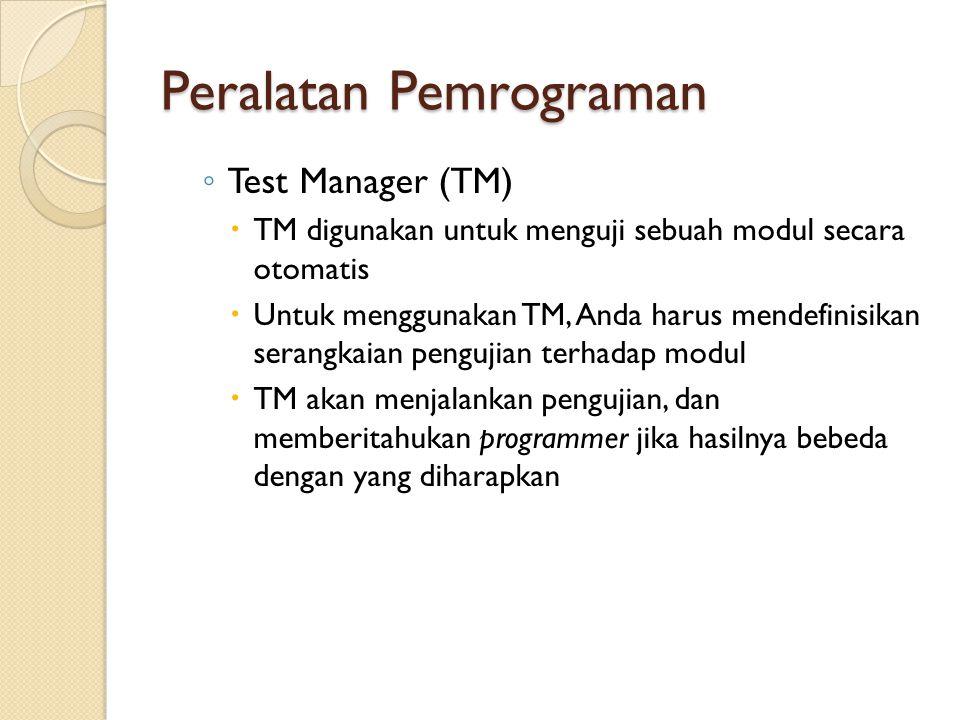 Peralatan Pemrograman ◦ Test Manager (TM)  TM digunakan untuk menguji sebuah modul secara otomatis  Untuk menggunakan TM, Anda harus mendefinisikan