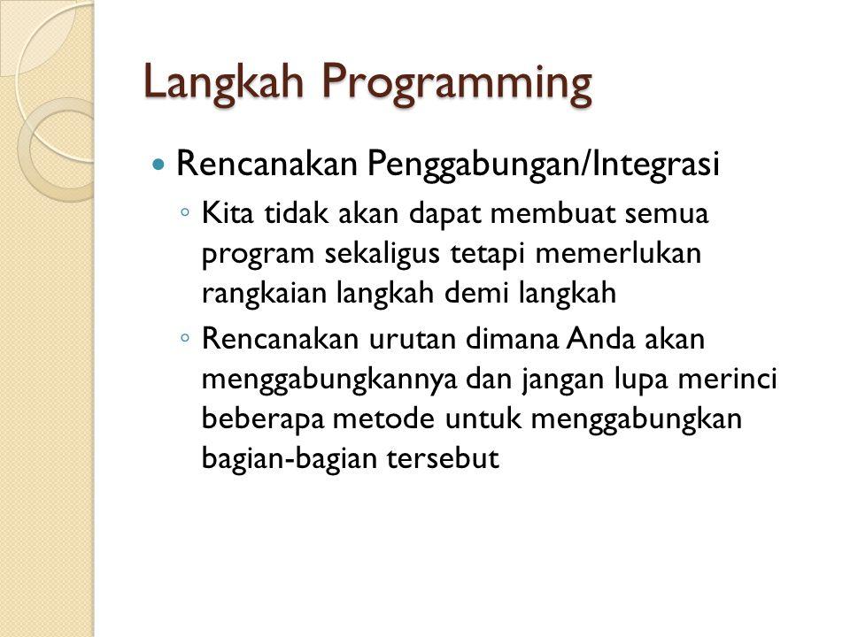 Langkah Programming Rencanakan Penggabungan/Integrasi ◦ Kita tidak akan dapat membuat semua program sekaligus tetapi memerlukan rangkaian langkah demi