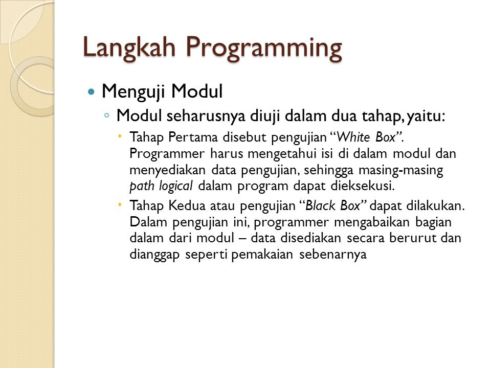 "Langkah Programming Menguji Modul ◦ Modul seharusnya diuji dalam dua tahap, yaitu:  Tahap Pertama disebut pengujian ""White Box"". Programmer harus men"