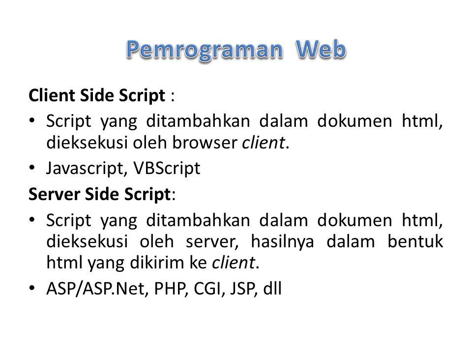 Client Side Script : Script yang ditambahkan dalam dokumen html, dieksekusi oleh browser client. Javascript, VBScript Server Side Script: Script yang