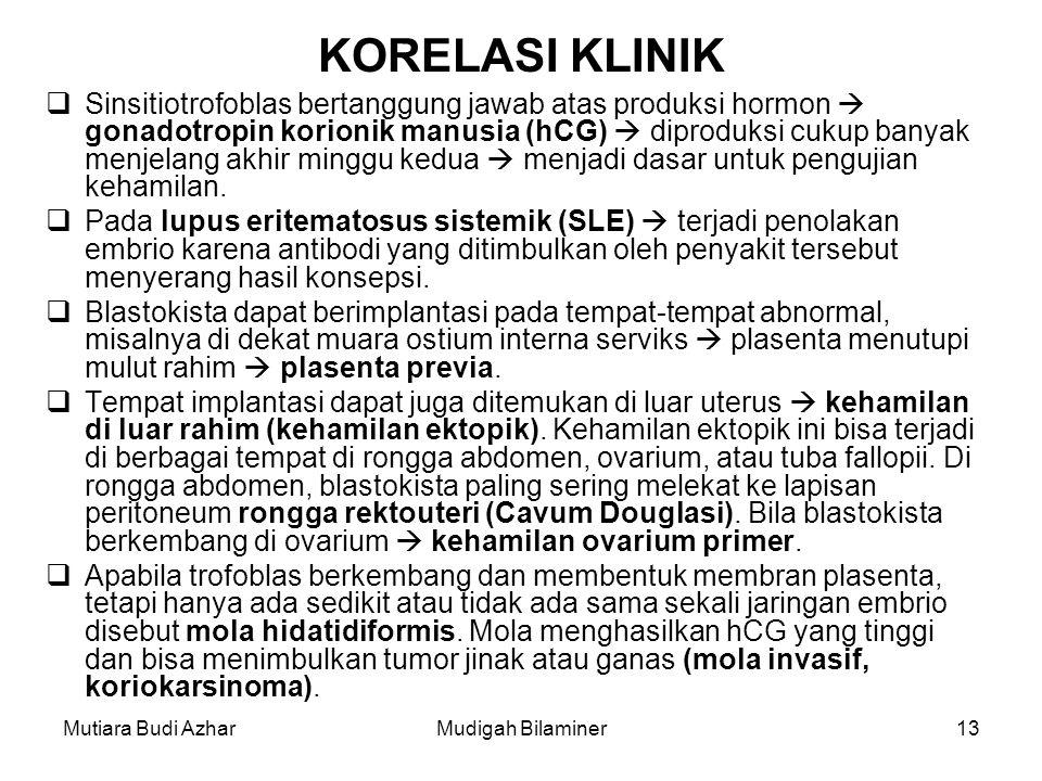 Mutiara Budi AzharMudigah Bilaminer13 KORELASI KLINIK  Sinsitiotrofoblas bertanggung jawab atas produksi hormon  gonadotropin korionik manusia (hCG)  diproduksi cukup banyak menjelang akhir minggu kedua  menjadi dasar untuk pengujian kehamilan.