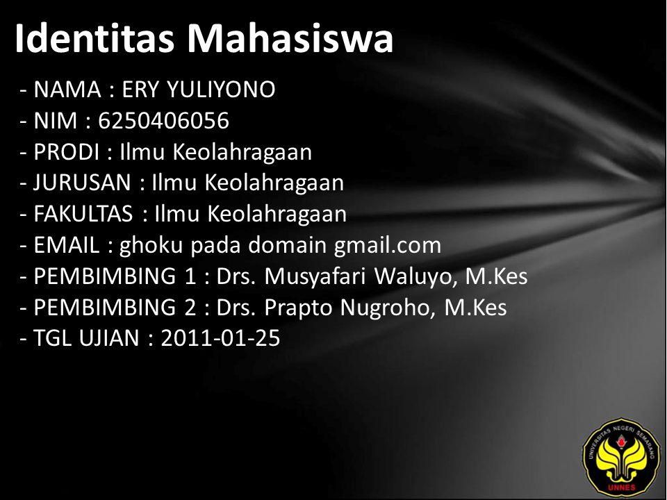 Identitas Mahasiswa - NAMA : ERY YULIYONO - NIM : 6250406056 - PRODI : Ilmu Keolahragaan - JURUSAN : Ilmu Keolahragaan - FAKULTAS : Ilmu Keolahragaan - EMAIL : ghoku pada domain gmail.com - PEMBIMBING 1 : Drs.