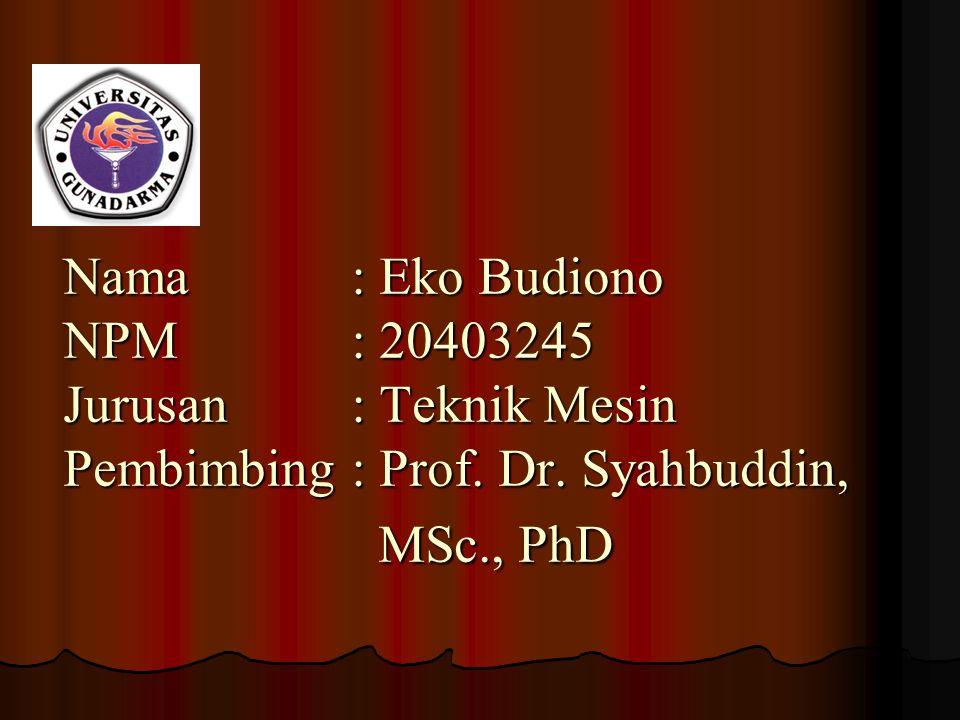 Nama: Eko Budiono NPM: 20403245 Jurusan: Teknik Mesin Pembimbing: Prof. Dr. Syahbuddin, MSc., PhD