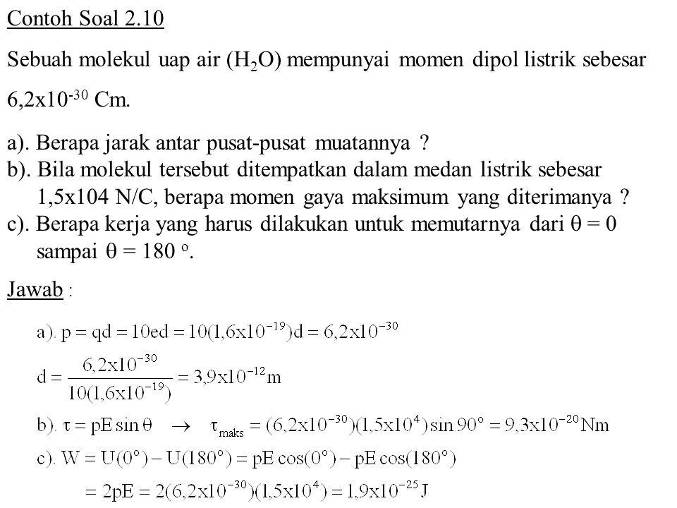 Contoh Soal 2.10 Sebuah molekul uap air (H 2 O) mempunyai momen dipol listrik sebesar 6,2x10 -30 Cm. a). Berapa jarak antar pusat-pusat muatannya ? b)