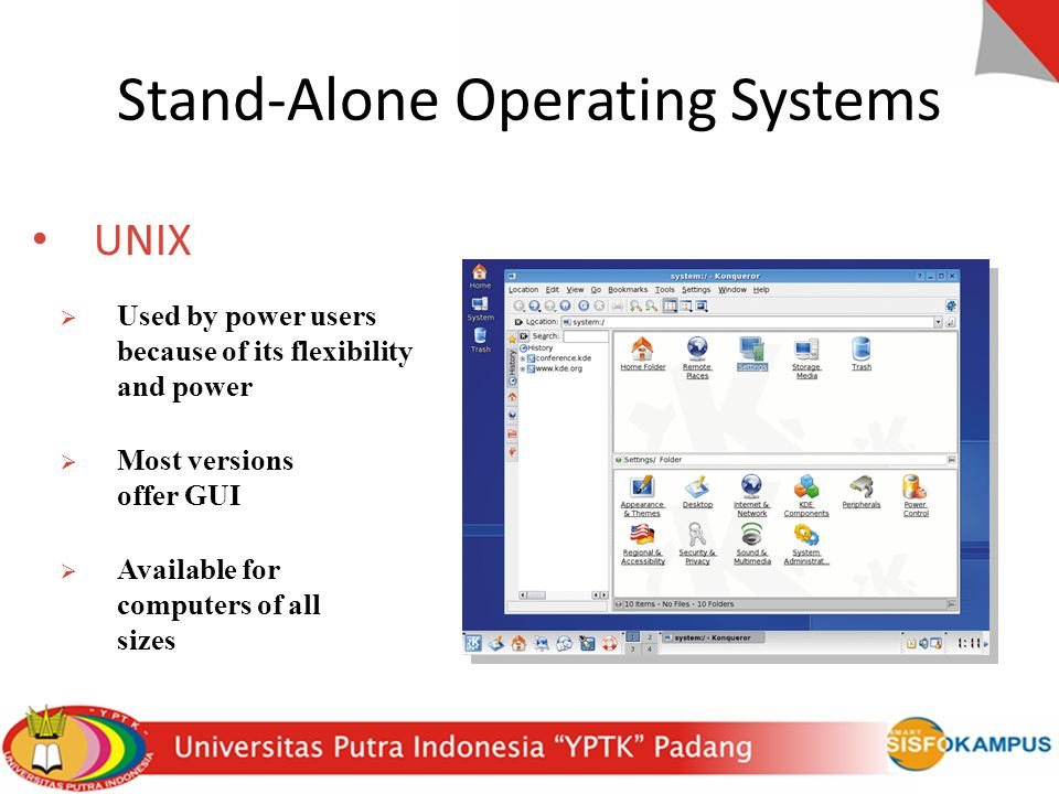 Stand-Alone Operating Systems UNIX  Used by power users because of its flexibility and power  Most versions offer GUI  Available for computers of a