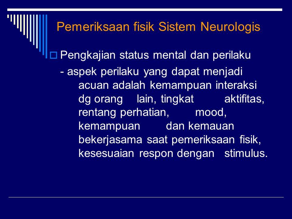 Pemeriksaan fisik Sistem Neurologis  Pengkajian status mental dan perilaku - aspek perilaku yang dapat menjadi acuan adalah kemampuan interaksi dg or