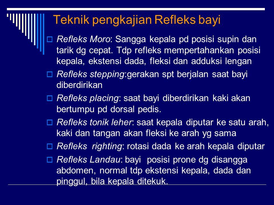 Teknik pengkajian Refleks bayi  Refleks Moro: Sangga kepala pd posisi supin dan tarik dg cepat. Tdp refleks mempertahankan posisi kepala, ekstensi da