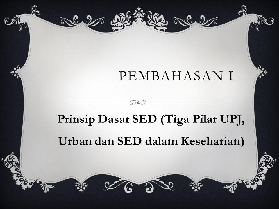 PEMBAHASAN I Prinsip Dasar SED (Tiga Pilar UPJ, Urban dan SED dalam Keseharian)
