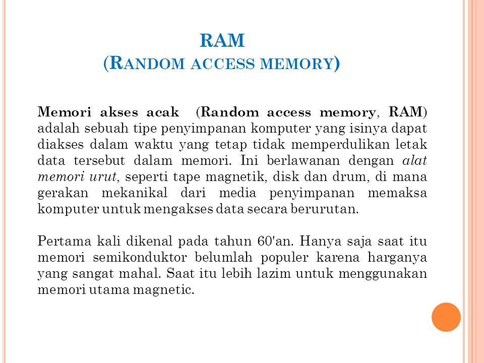 RAM ( R ANDOM ACCESS MEMORY ) Memori akses acak ( Random access memory, RAM ) adalah sebuah tipe penyimpanan komputer yang isinya dapat diakses dalam waktu yang tetap tidak memperdulikan letak data tersebut dalam memori.
