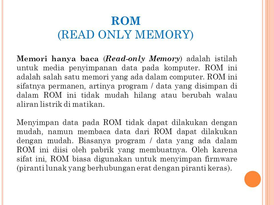 ROM (READ ONLY MEMORY) Memori hanya baca ( Read-only Memory ) adalah istilah untuk media penyimpanan data pada komputer. ROM ini adalah salah satu mem