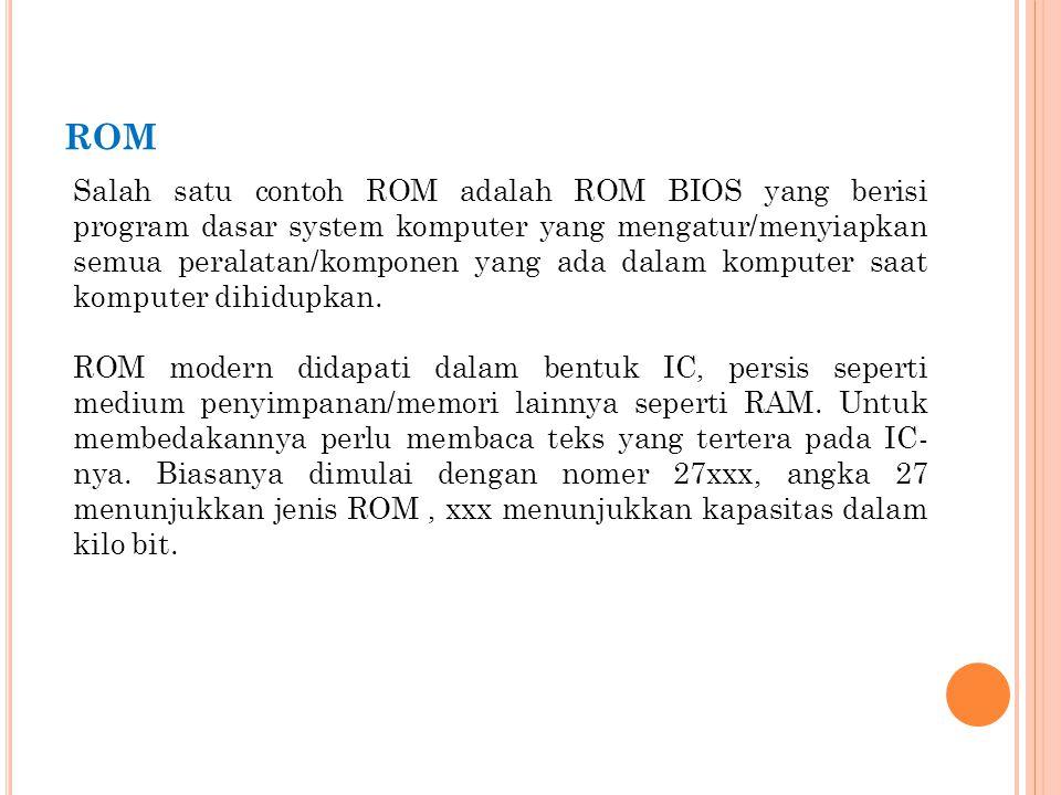 ROM Salah satu contoh ROM adalah ROM BIOS yang berisi program dasar system komputer yang mengatur/menyiapkan semua peralatan/komponen yang ada dalam k