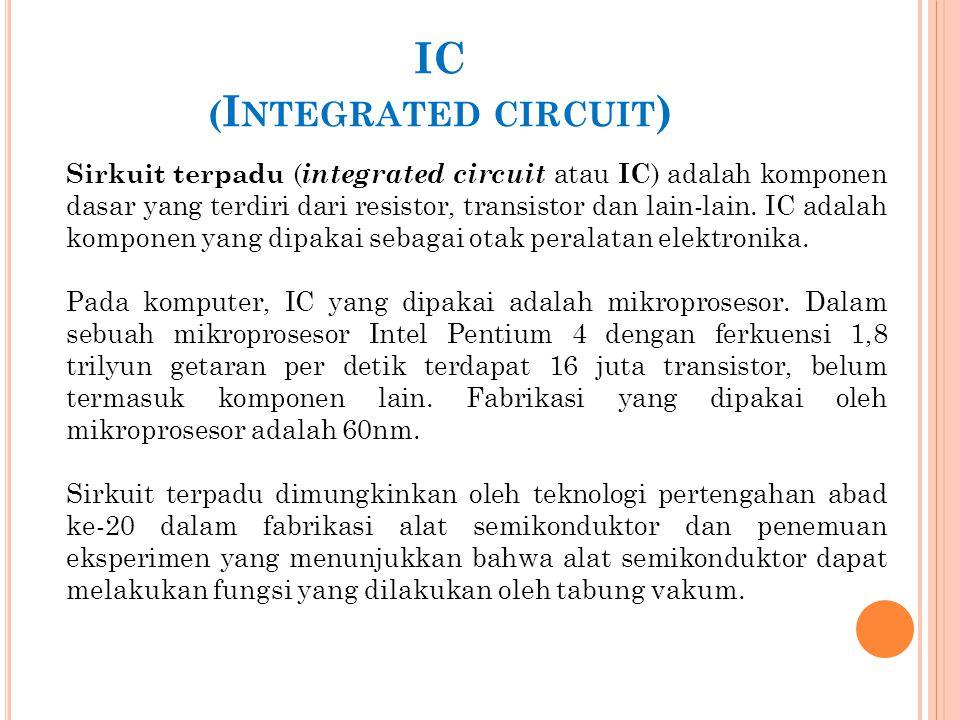 IC ( I NTEGRATED CIRCUIT ) Sirkuit terpadu ( integrated circuit atau IC ) adalah komponen dasar yang terdiri dari resistor, transistor dan lain-lain.
