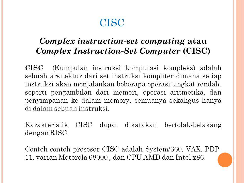 CISC Complex instruction-set computing atau Complex Instruction-Set Computer (CISC) CISC (Kumpulan instruksi komputasi kompleks) adalah sebuah arsitektur dari set instruksi komputer dimana setiap instruksi akan menjalankan beberapa operasi tingkat rendah, seperti pengambilan dari memori, operasi aritmetika, dan penyimpanan ke dalam memory, semuanya sekaligus hanya di dalam sebuah instruksi.