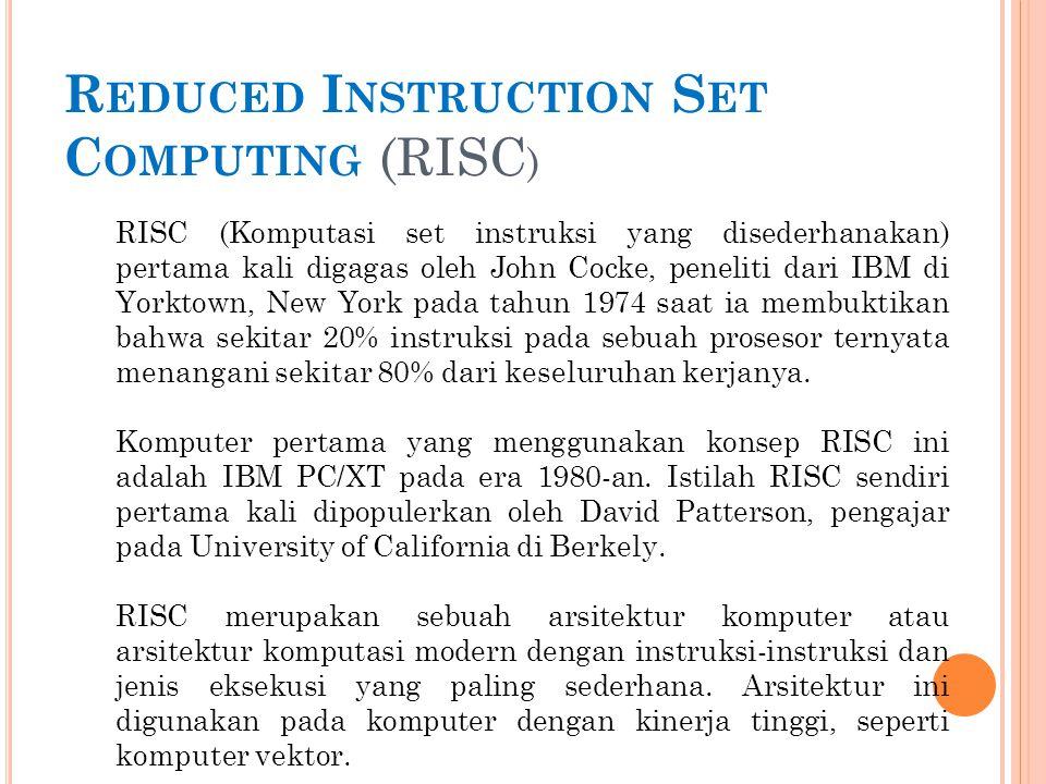 R EDUCED I NSTRUCTION S ET C OMPUTING (RISC ) RISC (Komputasi set instruksi yang disederhanakan) pertama kali digagas oleh John Cocke, peneliti dari I