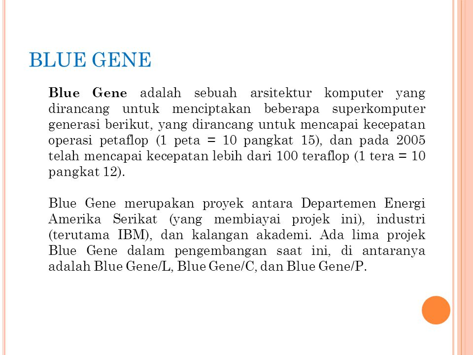 BLUE GENE Blue Gene adalah sebuah arsitektur komputer yang dirancang untuk menciptakan beberapa superkomputer generasi berikut, yang dirancang untuk m