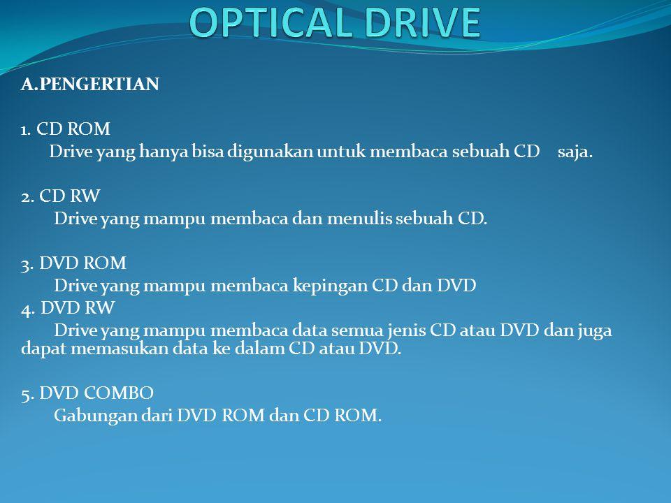 A.PENGERTIAN 1. CD ROM Drive yang hanya bisa digunakan untuk membaca sebuah CD saja. 2. CD RW Drive yang mampu membaca dan menulis sebuah CD. 3. DVD R