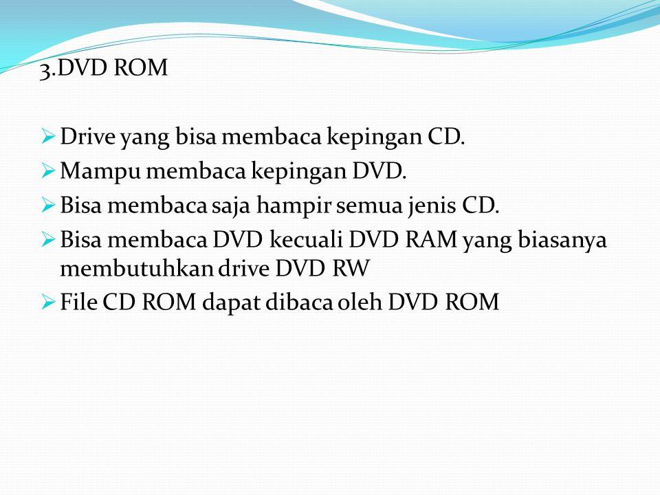3.DVD ROM  Drive yang bisa membaca kepingan CD.  Mampu membaca kepingan DVD.  Bisa membaca saja hampir semua jenis CD.  Bisa membaca DVD kecuali D