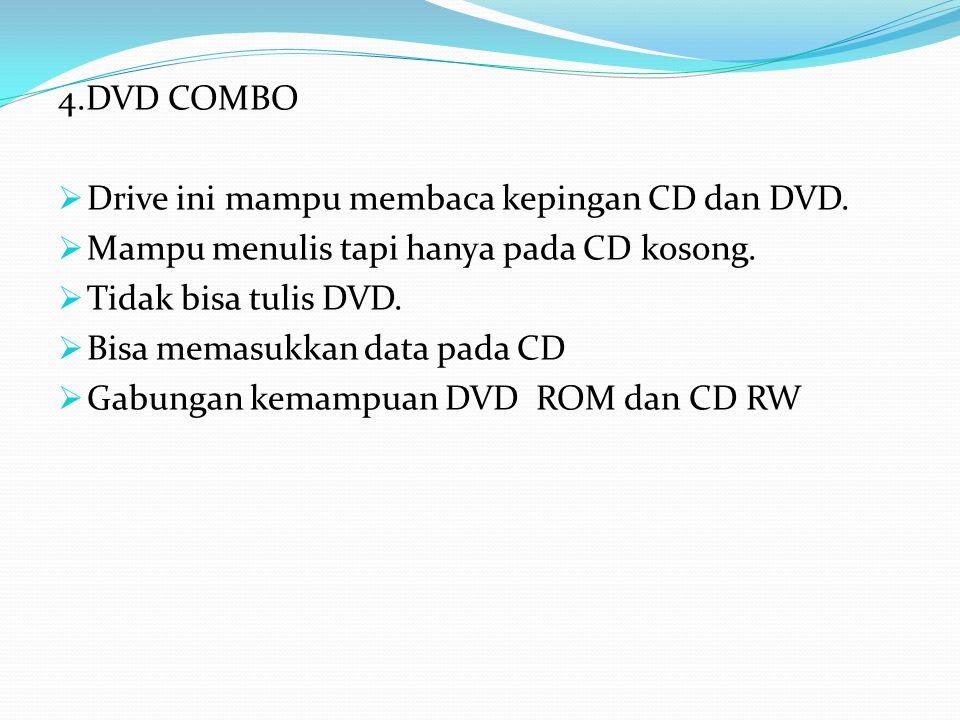 4.DVD COMBO  Drive ini mampu membaca kepingan CD dan DVD.  Mampu menulis tapi hanya pada CD kosong.  Tidak bisa tulis DVD.  Bisa memasukkan data p