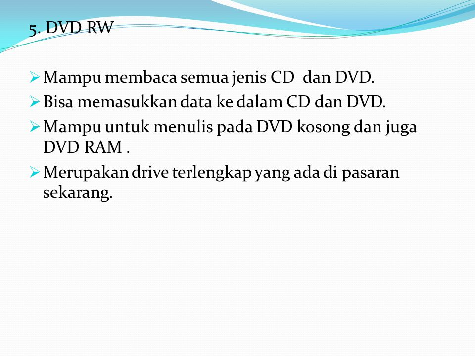 5. DVD RW  Mampu membaca semua jenis CD dan DVD.  Bisa memasukkan data ke dalam CD dan DVD.  Mampu untuk menulis pada DVD kosong dan juga DVD RAM.