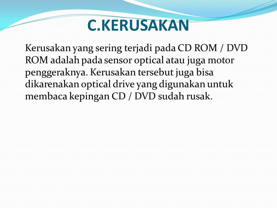 C.KERUSAKAN Kerusakan yang sering terjadi pada CD ROM / DVD ROM adalah pada sensor optical atau juga motor penggeraknya. Kerusakan tersebut juga bisa