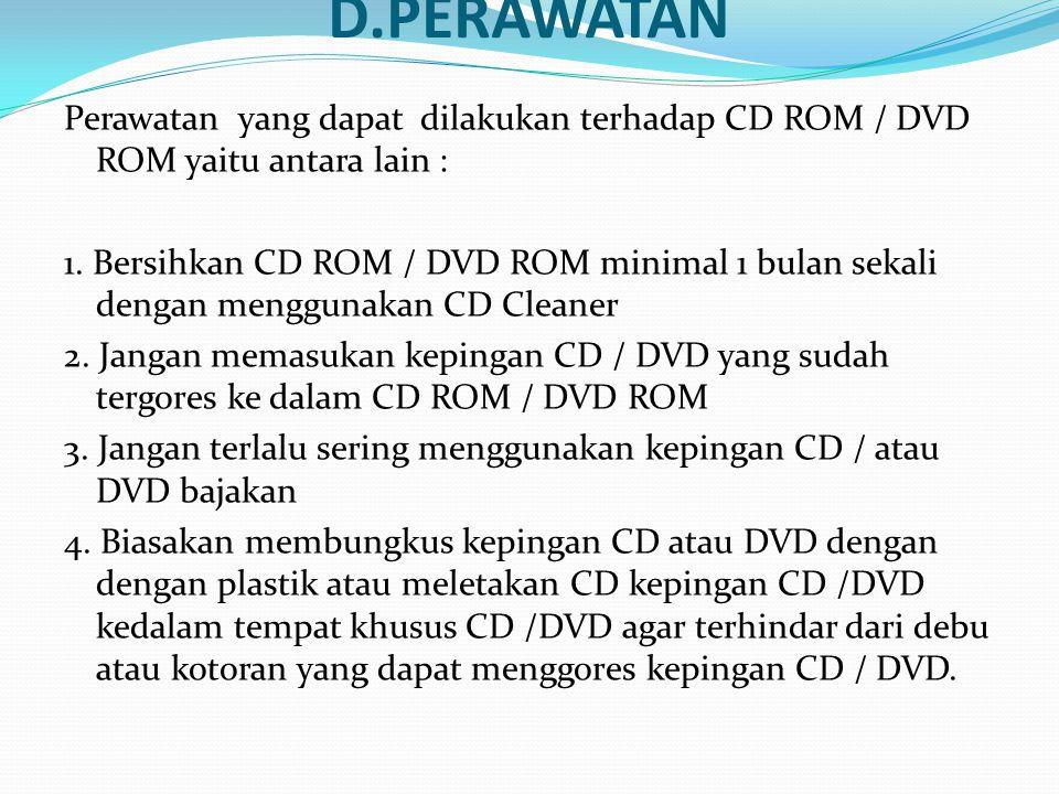 D.PERAWATAN Perawatan yang dapat dilakukan terhadap CD ROM / DVD ROM yaitu antara lain : 1. Bersihkan CD ROM / DVD ROM minimal 1 bulan sekali dengan m