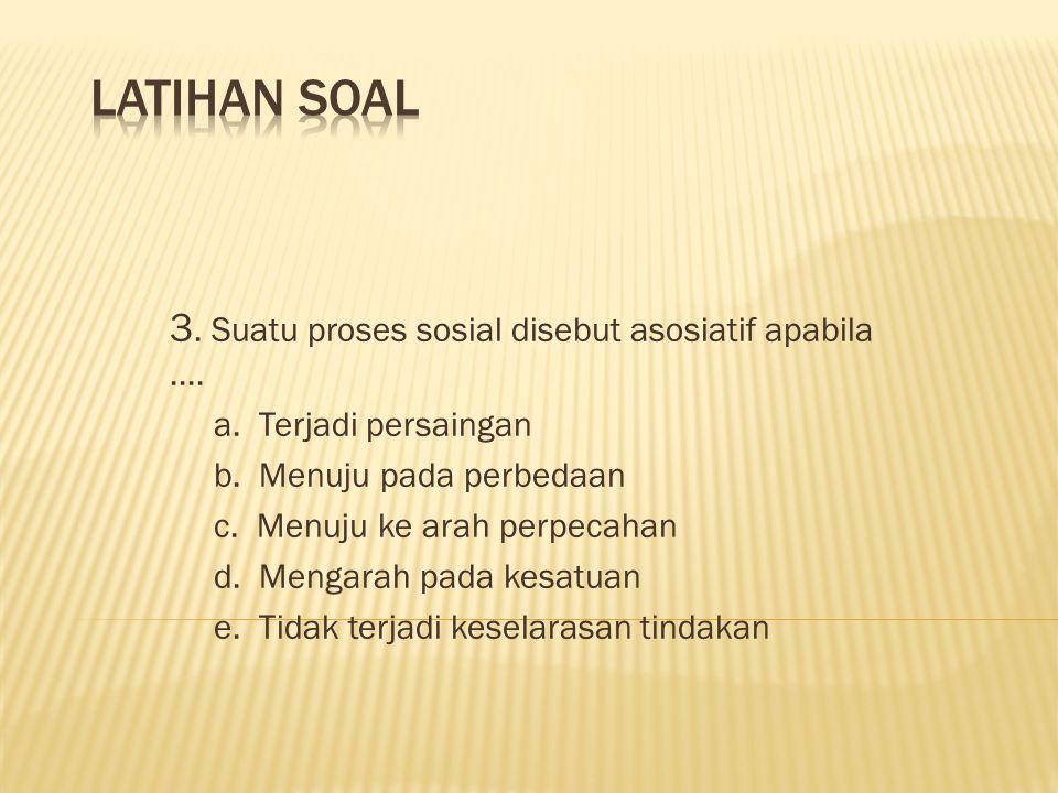 3. Suatu proses sosial disebut asosiatif apabila.... a. Terjadi persaingan b. Menuju pada perbedaan c. Menuju ke arah perpecahan d. Mengarah pada kesa