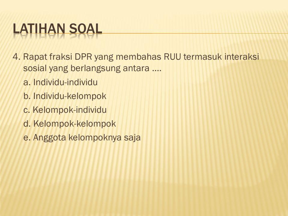 4. Rapat fraksi DPR yang membahas RUU termasuk interaksi sosial yang berlangsung antara.... a. Individu-individu b. Individu-kelompok c. Kelompok-indi