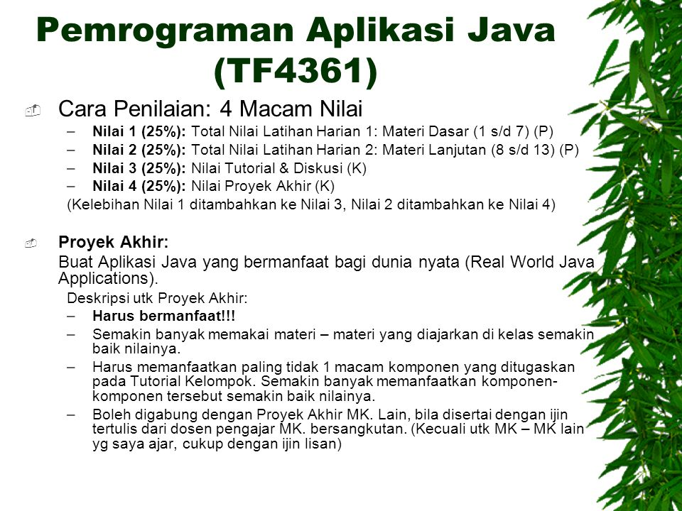 Pemrograman Aplikasi Java (TF4361)  Cara Penilaian: 4 Macam Nilai –Nilai 1 (25%): Total Nilai Latihan Harian 1: Materi Dasar (1 s/d 7) (P) –Nilai 2 (