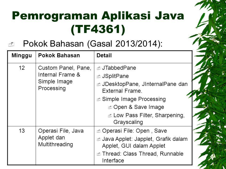 Pemrograman Aplikasi Java (TF4361)  Pokok Bahasan (Gasal 2013/2014): MingguPokok BahasanDetail 14 s/d 16Diskusi Kelompok tentang penggunaan macam-macam komponen JAVA (Bentuk: Tutorial Singkat)  Memahami tentang penggunaan komponen – komponen Java yang ada seperti Java3D, JOGL, Java Mobile, Java Networking, Multimedia, 3 rd -Party GUI, dll.