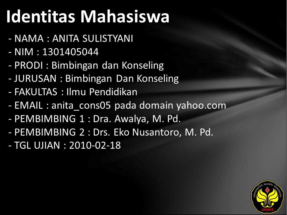 Identitas Mahasiswa - NAMA : ANITA SULISTYANI - NIM : 1301405044 - PRODI : Bimbingan dan Konseling - JURUSAN : Bimbingan Dan Konseling - FAKULTAS : Ilmu Pendidikan - EMAIL : anita_cons05 pada domain yahoo.com - PEMBIMBING 1 : Dra.
