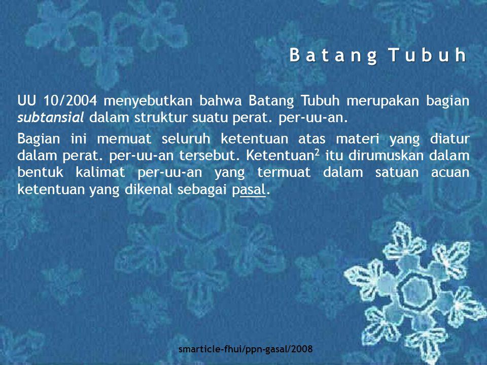 smarticle-fhui/ppn-gasal/2008 UU 10/2004 menyebutkan bahwa Batang Tubuh merupakan bagian subtansial dalam struktur suatu perat. per-uu-an. Bagian ini