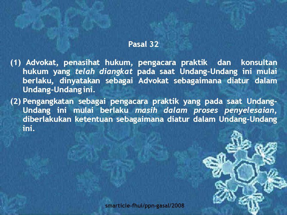 smarticle-fhui/ppn-gasal/2008 Pasal 32 (1) Advokat, penasihat hukum, pengacara praktik dan konsultan hukum yang telah diangkat pada saat Undang-Undang
