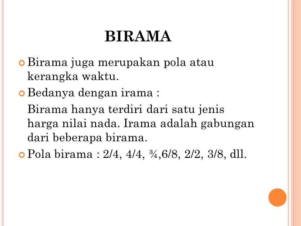 BIRAMA Birama juga merupakan pola atau kerangka waktu. Bedanya dengan irama : Birama hanya terdiri dari satu jenis harga nilai nada. Irama adalah gabu
