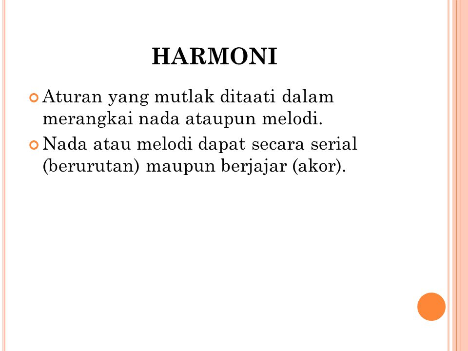 HARMONI Aturan yang mutlak ditaati dalam merangkai nada ataupun melodi. Nada atau melodi dapat secara serial (berurutan) maupun berjajar (akor).
