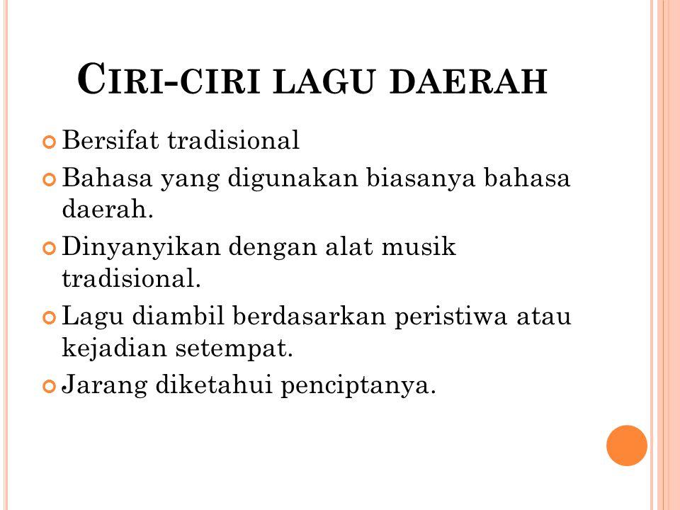 C IRI - CIRI LAGU DAERAH Bersifat tradisional Bahasa yang digunakan biasanya bahasa daerah. Dinyanyikan dengan alat musik tradisional. Lagu diambil be