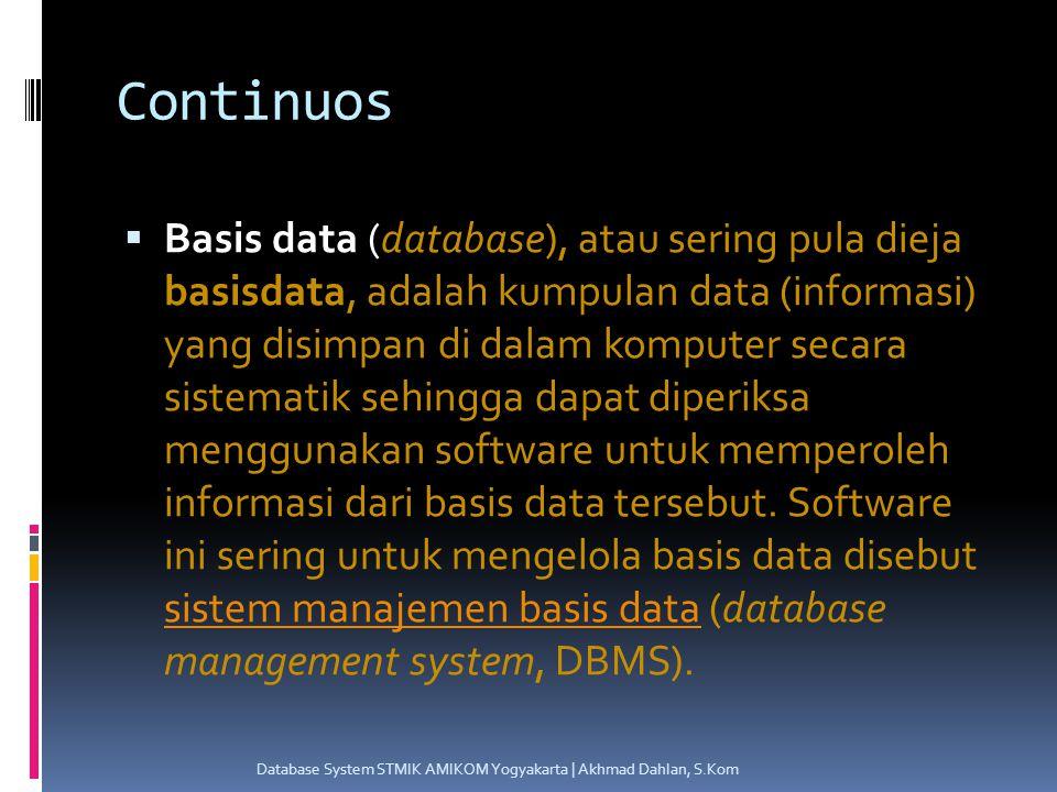 Continuos  Basis data (database), atau sering pula dieja basisdata, adalah kumpulan data (informasi) yang disimpan di dalam komputer secara sistematik sehingga dapat diperiksa menggunakan software untuk memperoleh informasi dari basis data tersebut.