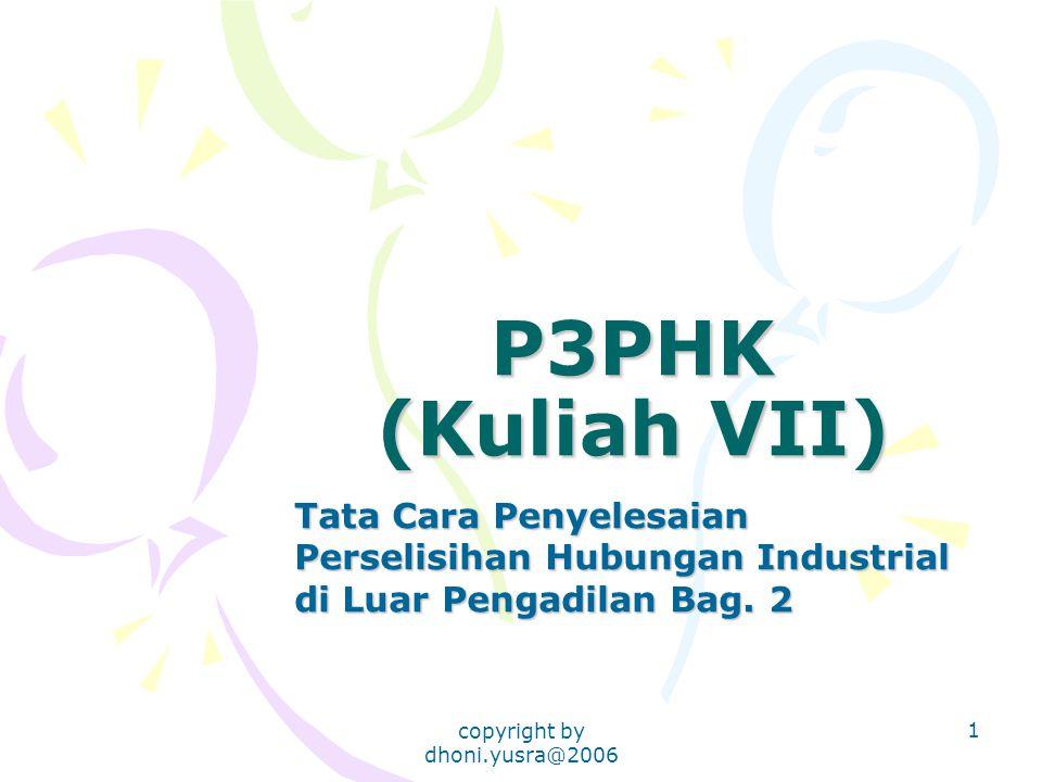copyright by dhoni.yusra@2006 1 P3PHK (Kuliah VII) Tata Cara Penyelesaian Perselisihan Hubungan Industrial di Luar Pengadilan Bag. 2