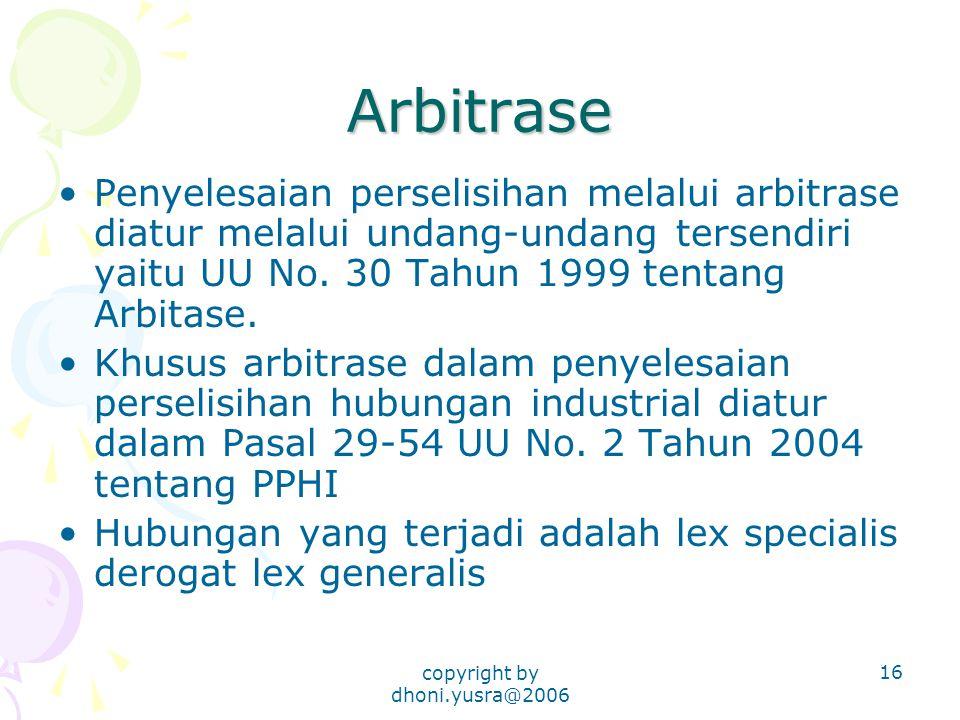 copyright by dhoni.yusra@2006 16 Arbitrase Penyelesaian perselisihan melalui arbitrase diatur melalui undang-undang tersendiri yaitu UU No. 30 Tahun 1