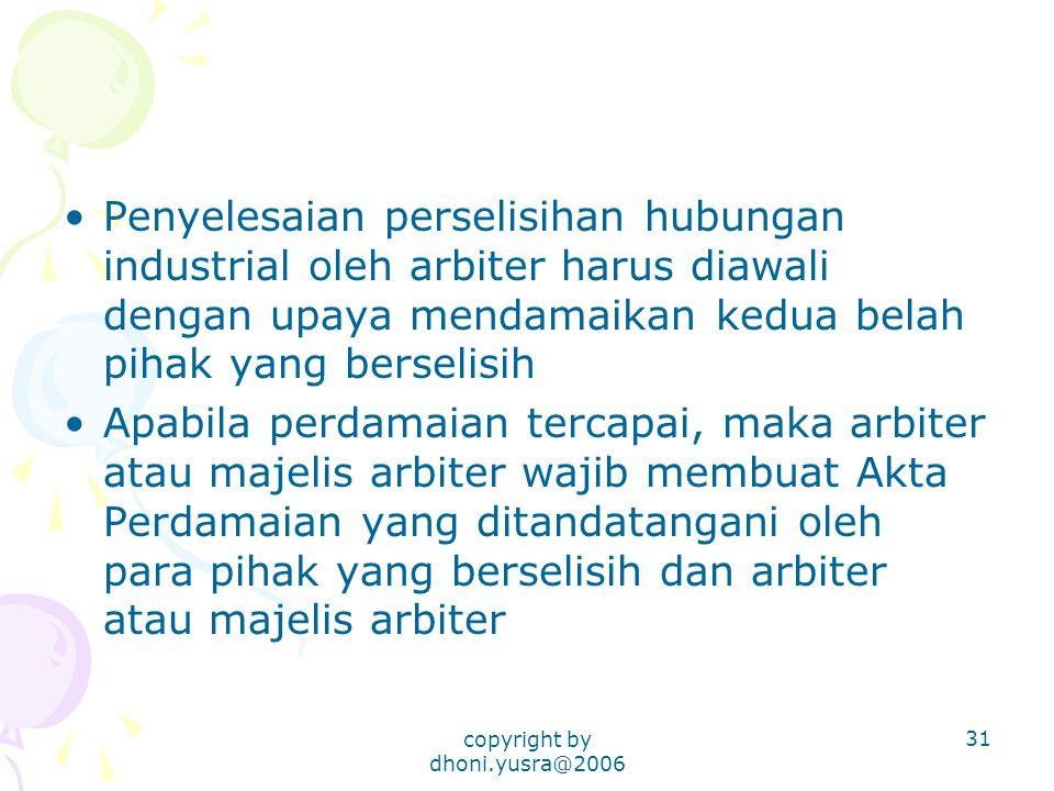 copyright by dhoni.yusra@2006 31 Penyelesaian perselisihan hubungan industrial oleh arbiter harus diawali dengan upaya mendamaikan kedua belah pihak y
