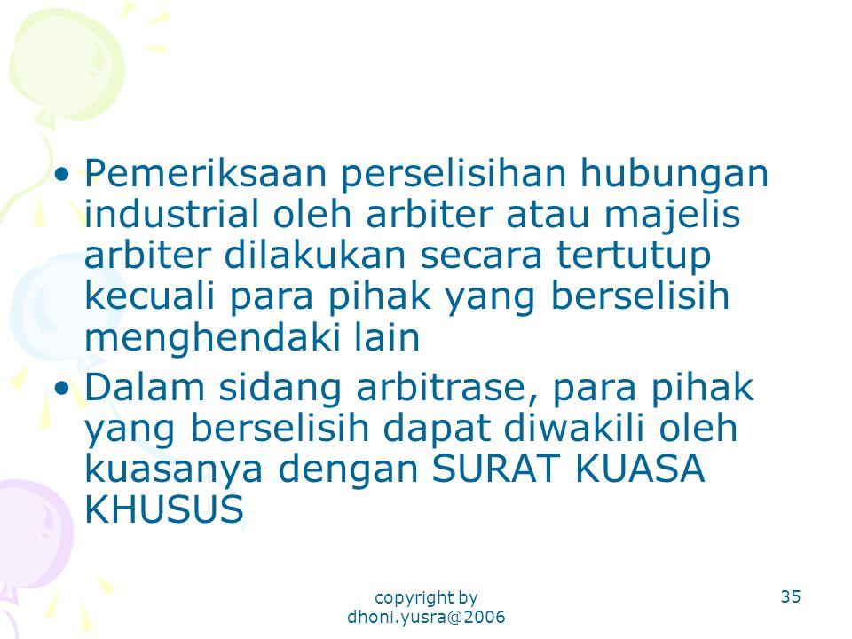 copyright by dhoni.yusra@2006 35 Pemeriksaan perselisihan hubungan industrial oleh arbiter atau majelis arbiter dilakukan secara tertutup kecuali para