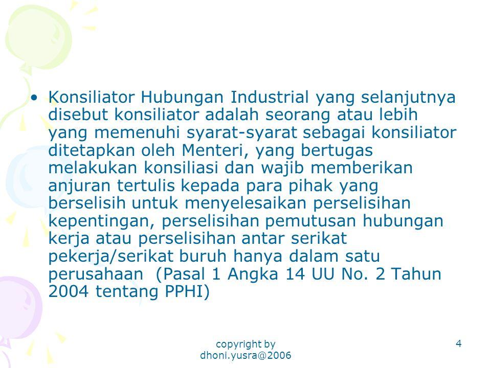 copyright by dhoni.yusra@2006 4 Konsiliator Hubungan Industrial yang selanjutnya disebut konsiliator adalah seorang atau lebih yang memenuhi syarat-sy