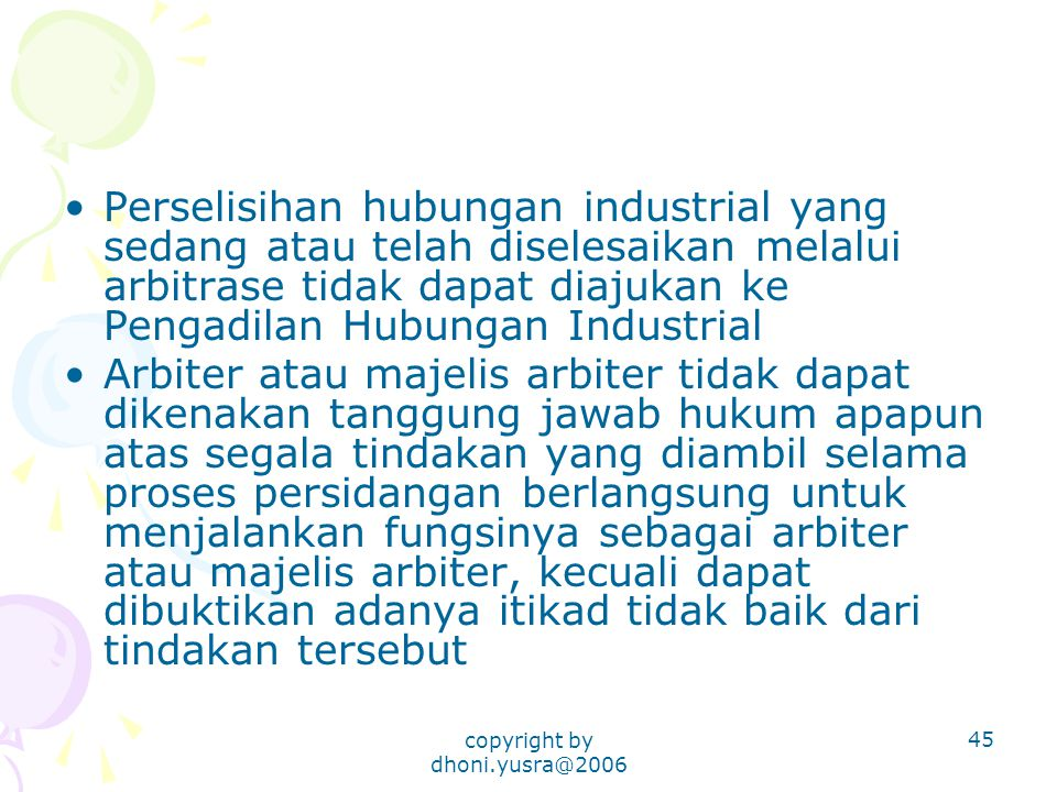copyright by dhoni.yusra@2006 45 Perselisihan hubungan industrial yang sedang atau telah diselesaikan melalui arbitrase tidak dapat diajukan ke Pengad
