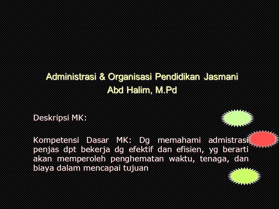 Administrasi & Organisasi Pendidikan Jasmani Abd Halim, M.Pd Deskripsi MK: Kompetensi Dasar MK: Dg memahami admistrasi penjas dpt bekerja dg efektif d