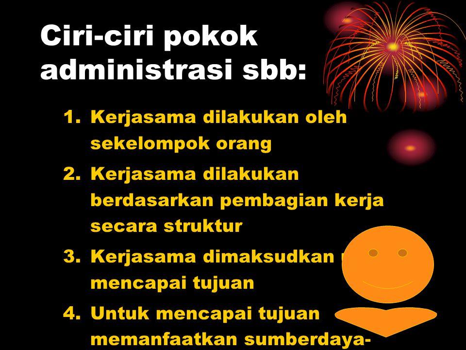Ciri-ciri pokok administrasi sbb: 1.Kerjasama dilakukan oleh sekelompok orang 2.Kerjasama dilakukan berdasarkan pembagian kerja secara struktur 3.Kerj