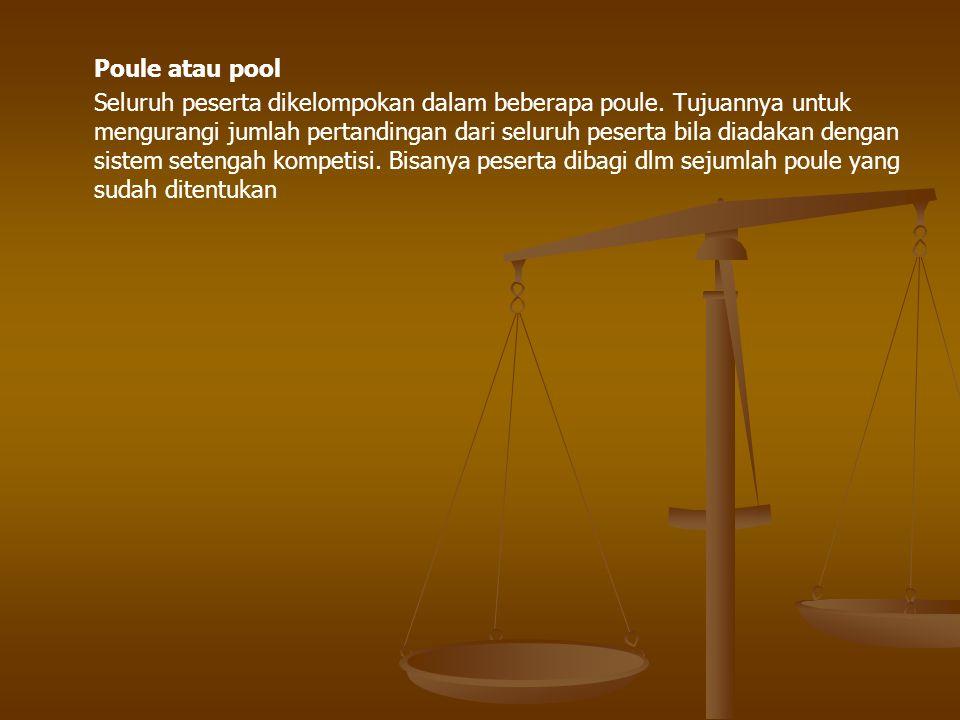 Poule atau pool Seluruh peserta dikelompokan dalam beberapa poule. Tujuannya untuk mengurangi jumlah pertandingan dari seluruh peserta bila diadakan d