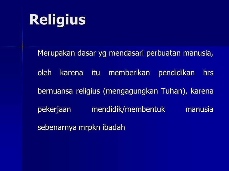 Religius Merupakan dasar yg mendasari perbuatan manusia, oleh karena itu memberikan pendidikan hrs bernuansa religius (mengagungkan Tuhan), karena pek