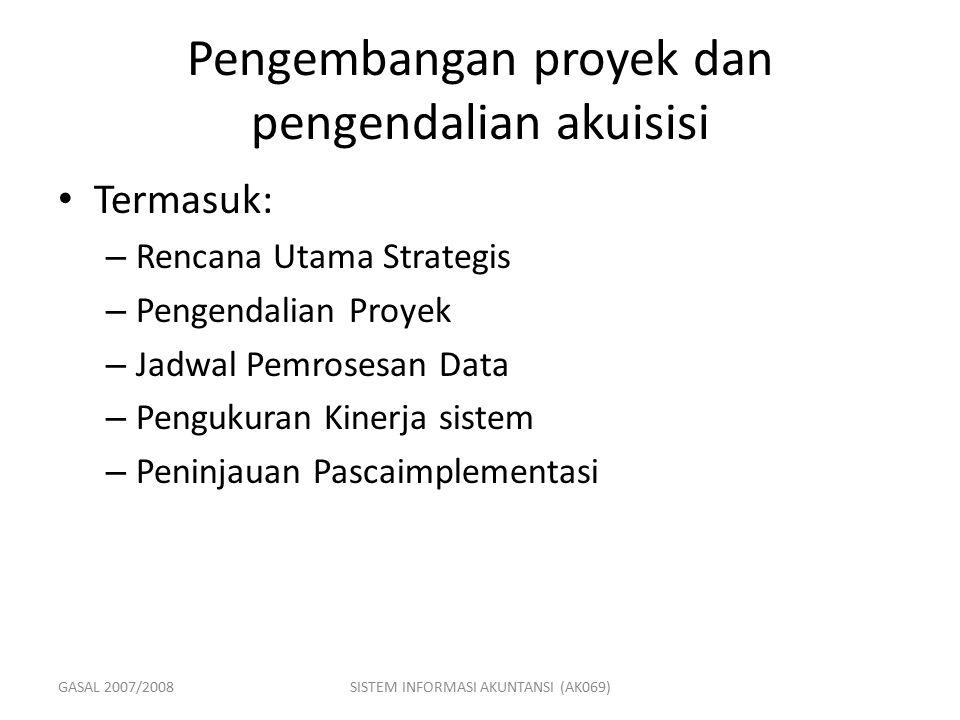 GASAL 2007/2008SISTEM INFORMASI AKUNTANSI (AK069) Pengembangan proyek dan pengendalian akuisisi Termasuk: – Rencana Utama Strategis – Pengendalian Pro