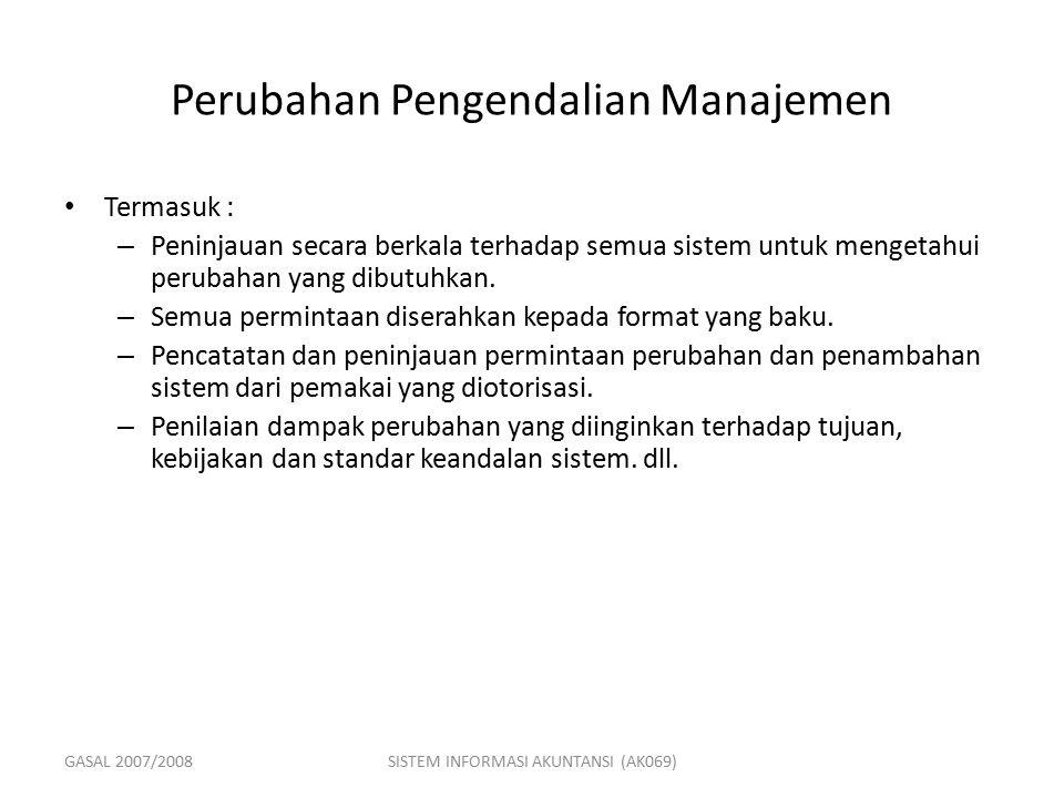 GASAL 2007/2008SISTEM INFORMASI AKUNTANSI (AK069) Perubahan Pengendalian Manajemen Termasuk : – Peninjauan secara berkala terhadap semua sistem untuk